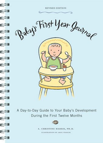 Baby's First Year Journal: A Day-to-Day Guide to Your Baby's Development During the First Twelve Months By A. Christine Harris, Ph.D.