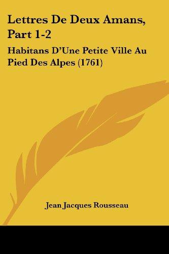 Lettres De Deux Amans, Part 1-2: Habitans D'Une Petite Ville Au Pied Des Alpes (1761) (French Edition)