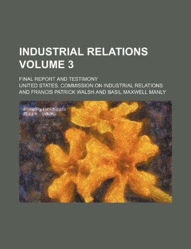 Industrial relations Volume 3; Final report and testimony