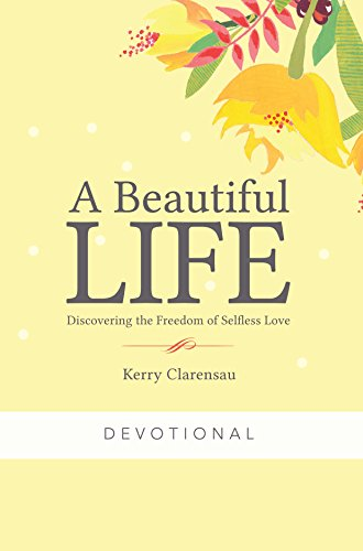 A Beautiful Life Devotional:Discovering the Freedom of Selfless Love