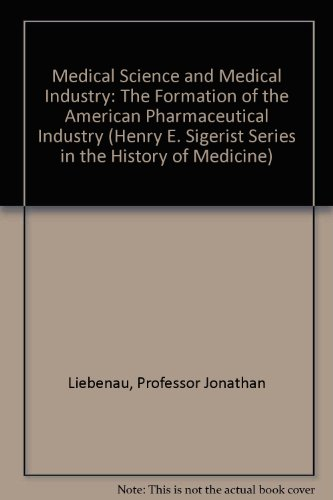 Medical Science and Medical Industry: The Formation of the American Pharmaceutical Industry (Henry E. Sigerist Series in the History of Medicine)