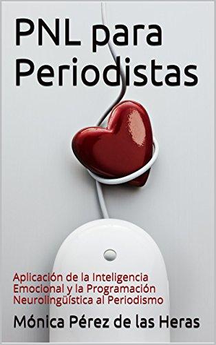PNL para Periodistas: Aplicación de la Inteligencia Emocional y la Programación Neurolingüística al Periodismo (PNL para Profesionales nº 3)