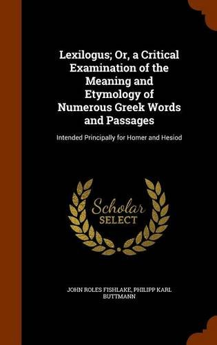 Lexilogus; Or, a Critical Examination of the Meaning and Etymology of Numerous Greek Words and Passages: Intended Principally for Homer and Hesiod