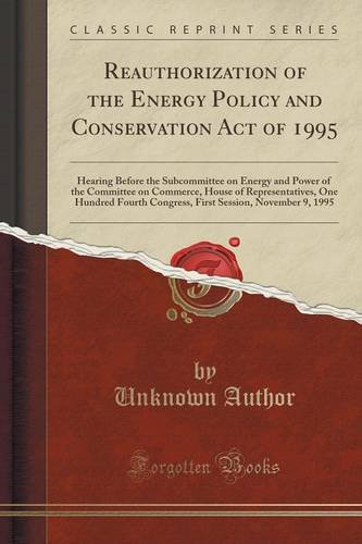 Reauthorization of the Energy Policy and Conservation Act of 1995: Hearing Before the Subcommittee on Energy and Power of the Committee on Commerce, ... Session, November 9, 1995 (Classic Reprint)