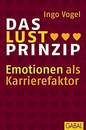 Das Lust-Prinzip: Emotionen als Karrierefaktor. (Dein Business)