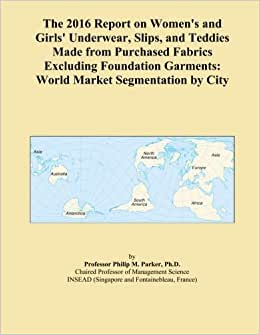 The 2016 Report On Women's And Girls' Underwear, Slips, And Teddies Made From Purchased Fabrics Excluding Foundation Garments: World Market Segmentation By City