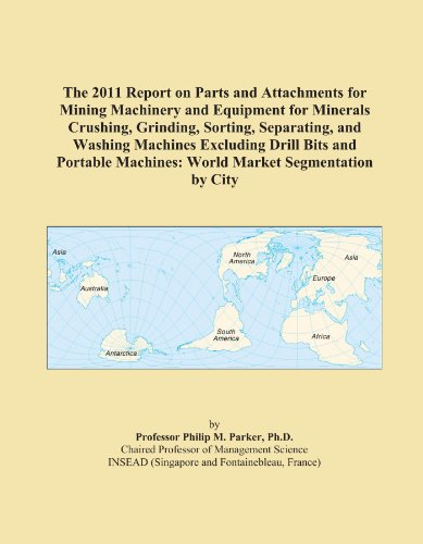 The 2011 Report On Parts And Attachments For Mining Machinery And Equipment For Minerals Crushing, Grinding, Sorting, Separating, And Washing Machines ... Machines: World Market Segmentation By City front-542315