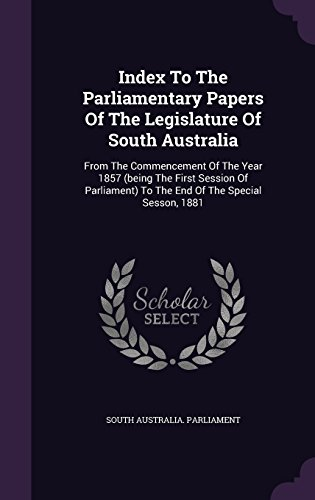 Index To The Parliamentary Papers Of The Legislature Of South Australia: From The Commencement Of The Year 1857 (being The First Session Of Parliament) To The End Of The Special Sesson, 1881