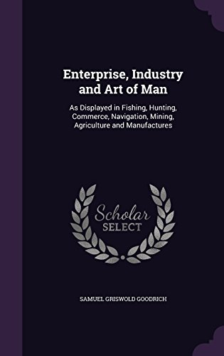 Enterprise, Industry and Art of Man: As Displayed in Fishing, Hunting, Commerce, Navigation, Mining, Agriculture and Manufactures