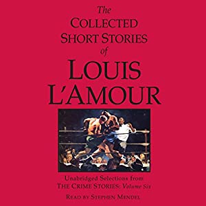 The Collected Short Stories of Louis L'Amour: Unabridged Selections from the Crime Stories: Volume 6 | [Louis L'Amour]