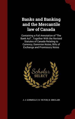 Banks and Banking and the Mercantile law of Canada: Containing a Full Annotation of