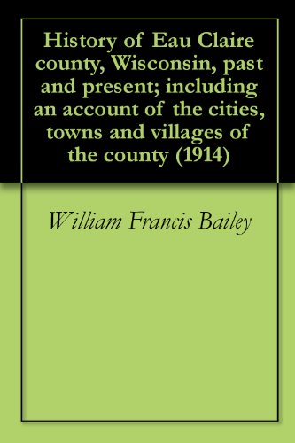 William Francis Bailey - History of Eau Claire county, Wisconsin, past and present; including an account of the cities, towns and villages of the county (1914) (English Edition)