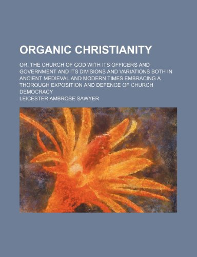 Organic Christianity; Or, the Church of God With Its Officers and Government and Its Divisions and Variations Both in Ancient Medieval and Modern ... Exposition and Defence of Church Democracy