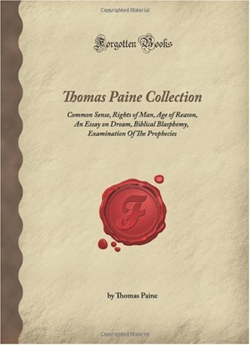 Thomas Paine Collection: Common Sense, Rights of Man, Age of Reason, An Essay on Dream, Biblical Blasphemy, Examination Of The Prophecies (Forgotten Books)