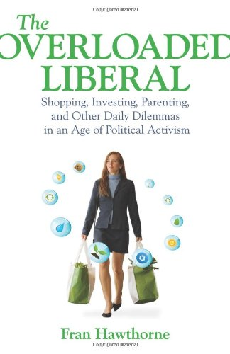 The Overloaded Liberal: Shopping, Investing, Parenting,And Other Daily Dilemmas In An Age Of Political Activism