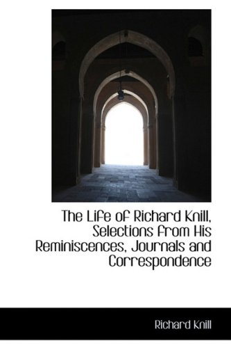 The Life of Richard Knill, Selections from His Reminiscences, Journals and Correspondence