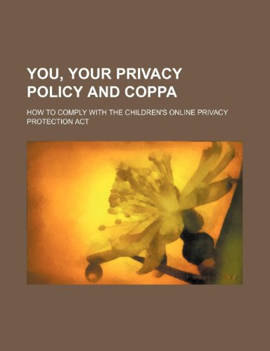 You, Your Privacy Policy and Coppa: How to Comply with the Children's Online Privacy Protection ACT