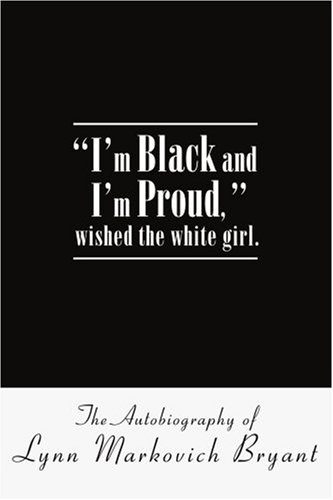 I'm Black and I'm Proud, wished the white girl.: The Autobiography of Lynn Markovich Bryant