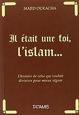 Il était une foi, l'islam... : l'histoire de celui qui voulait diviniser pour mieux régner