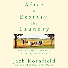 After the Ecstasy, the Laundry: How the Heart Grows Wise on the Spiritual Path (       UNABRIDGED) by Jack Kornfield Narrated by Jack Kornfield