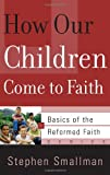How Our Children Come to Faith (Basics of Th Reformed Faith)