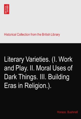 Literary Varieties. (I. Work And Play. Ii. Moral Uses Of Dark Things. Iii. Building Eras In Religion.).
