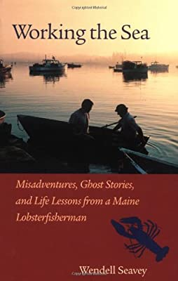 Working The Sea Misadventures Ghost Stories And Life Lessons From A Maine Lobster Fisherman by North Atlantic Books