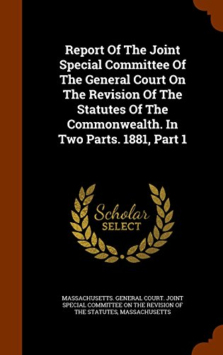 Report Of The Joint Special Committee Of The General Court On The Revision Of The Statutes Of The Commonwealth. In Two Parts. 1881, Part 1