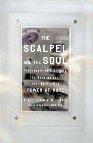The Scalpel and the Soul: Encounters with Surgery, the Supernatural, and the Healing Power of Hope, Allan J. Hamilton