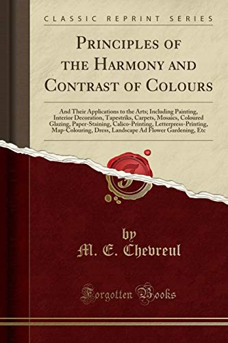 The Principles of the Harmony and Contrast of Colours, and Their Applications to the Arts Including Painting, Interior Decoration, Tapestries, ... Letterpress-Printing, Map-Colouring, Dress [Chevreul, M. E.] (Tapa Blanda)