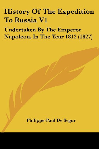 History Of The Expedition To Russia V1: Undertaken By The Emperor Napoleon, In The Year 1812 (1827)