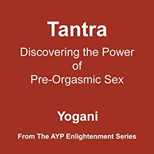 Tantra: Discovering the Power of Pre-Orgasmic Sex | [Yogani]