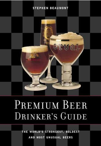 Premium Beer Drinker's Guide: The World's Strongest, Boldest and Most Unusual Beers by Stephen Beaumont (2000-10-07)