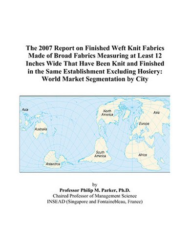 The 2007 Report on Finished Weft Knit Fabrics Made of Broad Fabrics Measuring at Least 12 Inches Wide That Have Been Knit and Finished in the Same ... Hosiery: World Market Segmentation by City