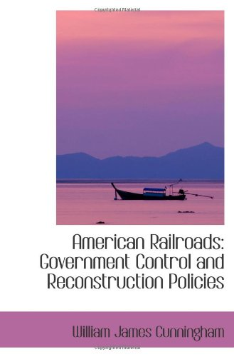 American Railroads: Government Control and Reconstruction Policies
