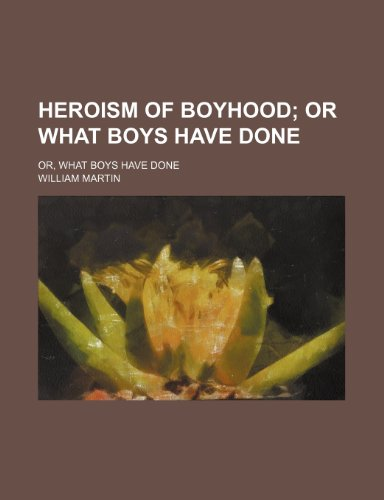 Heroism of Boyhood; Or What Boys Have Done. Or, What Boys Have Done