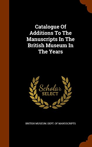 Catalogue Of Additions To The Manuscripts In The British Museum In The Years