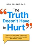 The Truth Doesn't Have to Hurt: How to Use Criticism to Strengthen Relationships, Improve Performance, and Promote Change