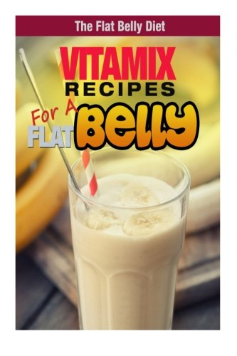 Vitamix Recipes for a Flat Belly (The Flat Belly Diet)