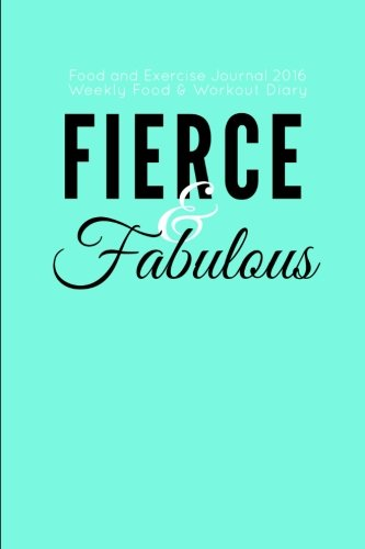 Food and Exercise Journal 2016 Weekly Food & Workout Diary: Fierce & Fabulous