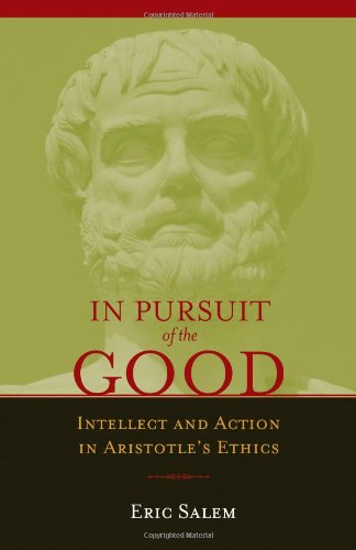 In Pursuit of the Good: Intellect and Action in Aristotle's Ethics, Eric Salem