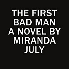 The First Bad Man (       UNABRIDGED) by Miranda July Narrated by Miranda July