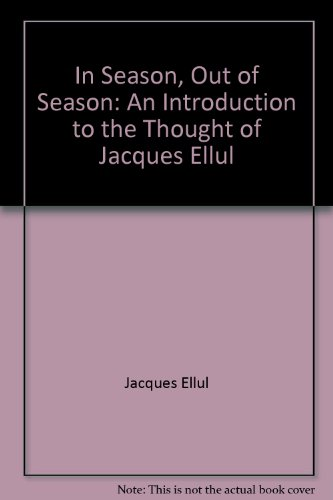 In Season, Out of Season: An Introduction to the Thought of Jacques Ellul by ...