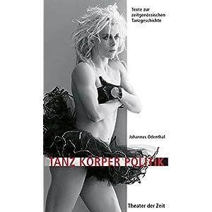 Tanz Körper Politik: Texte zur zeitgenössischen Tanzgeschichte (Recherchen)