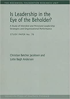 Is Leadership In The Eye Of The Beholder?: A Study Of Intended And Perceived Leadership Strategies And Organizational Performance (The Rockwool Foundation Research Unit - Study Paper)