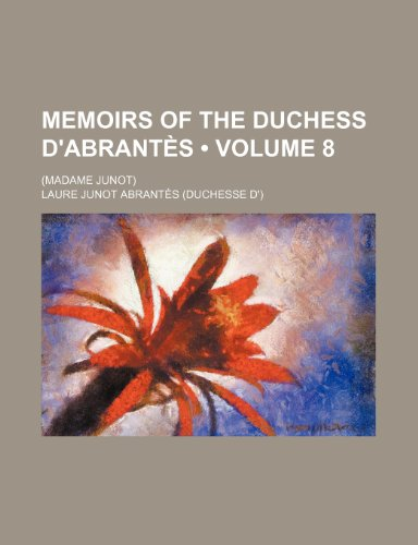 Memoirs of the Duchess D'Abrantes (Volume 8); (Madame Junot)