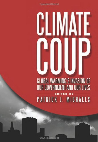 Climate Coup: Global Warmings Invasion of Our Government and Our Lives: Patrick J. Michaels: 9781935308447: Amazon.com: Books
