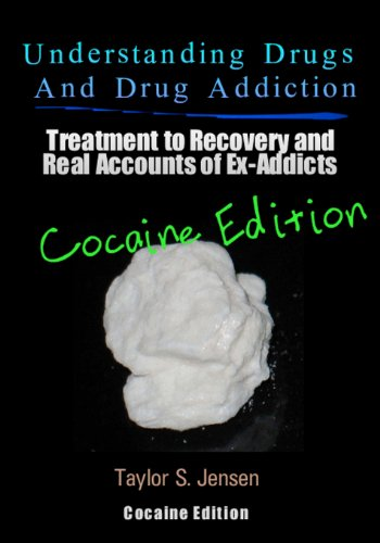 Understanding Drugs and Drug Addiction: Treatment to Recovery and Real Accounts of Ex-Addicts / Volume IV - Cocaine Edition (Volume 4)