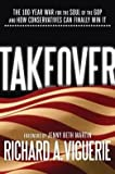 img - for Takeover: The 100-Year War for the Soul of the GOP and How Conservatives Can Finally Win It (Hardback) - Common book / textbook / text book