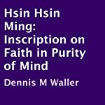 Hsin Hsin Ming: Inscription on Faith in Purity of Mind | Dennis M. Waller